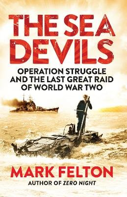 The Sea Devils - Operation Struggle and the Last Great Raid of World War Two (Paperback): Mark Felton