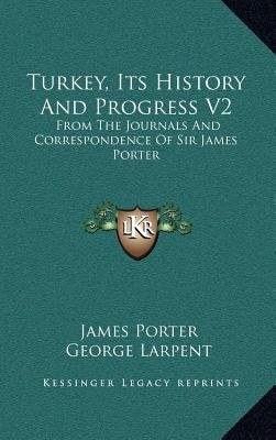 Turkey, Its History and Progress V2 - From the Journals and Correspondence of Sir James Porter (Hardcover): James Porter