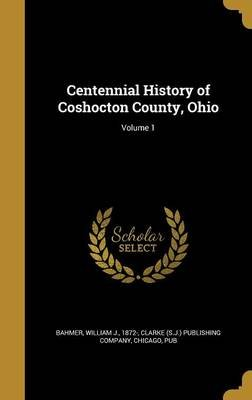 Centennial History of Coshocton County, Ohio; Volume 1 (Hardcover): William J 1872- Bahmer, Chicag Clarke (S J ) Publishing...