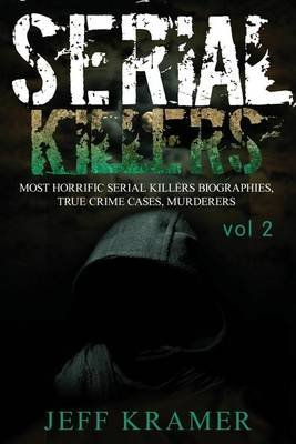 Serial Killers - Most Horrific Serial Killers Biographies, True Crime Cases, Murderers (Paperback): Jeff Kramer