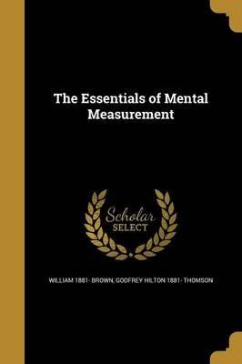 The Essentials of Mental Measurement (Paperback): William 1881- Brown, Godfrey Hilton 1881- Thomson
