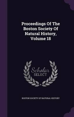 Proceedings of the Boston Society of Natural History, Volume 18 (Hardcover): Boston Society of Natural History