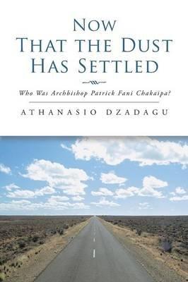 Now That the Dust Has Settled - Who Was Archbishop Patrick Fani Chakaipa? (Paperback): Athanasio Dzadagu