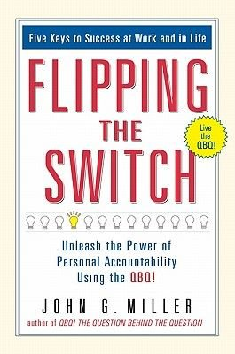 Flipping the Switch. - Unleash the Power of Personal Accountability Using the Qbq! (Electronic book text): John G Miller