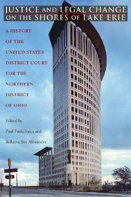 Justice and Legal Change on the Shores of Lake Erie - A History of the United States District Court for the Northern District...