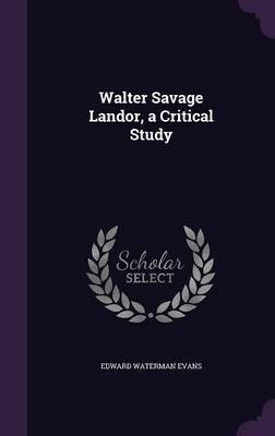 Walter Savage Landor, a Critical Study (Hardcover): Edward Waterman Evans