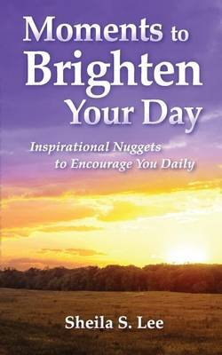 Moments to Brighten Your Day - Inspirational Nuggets to Encourage You Daily (Paperback): Sheila S Lee
