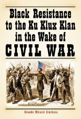 Black Resistance to the Ku Klux Klan in the Wake of Civil War (Paperback, Annotated edition): Kwando Mbiassi Kinshasa