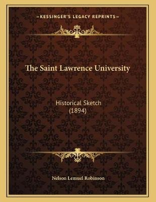 The Saint Lawrence University - Historical Sketch (1894) (Paperback): Nelson Lemuel Robinson