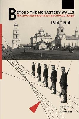 Beyond the Monastery Walls - The Ascetic Revolution in Russian Orthodox Thought, 1814-1914 (Hardcover): Patrick Lally Michelson