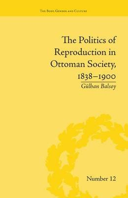 The Politics of Reproduction in Ottoman Society, 1838-1900 (Paperback): Gulhan Balsoy