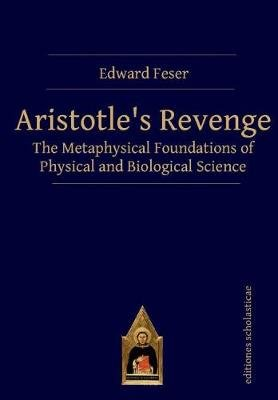 Aristotles Revenge - The Metaphysical Foundations of Physical and Biological Science (Paperback): Edward Feser