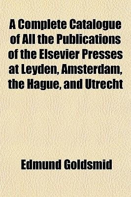 A Complete Catalogue of All the Publications of the Elsevier Presses at Leyden, Amsterdam, the Hague, and Utrecht (Paperback):...