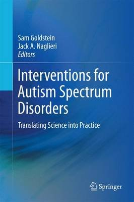 Interventions for Autism Spectrum Disorders - Translating Science into Practice (Hardcover, 2013 ed.): Sam Goldstein, Jack A...