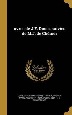 Uvres de J.F. Ducis, Suivies de M.J. de Chenier (French, Hardcover): J. -F (Jean-Francois) 1733-1816 Ducis, Marie-Joseph...