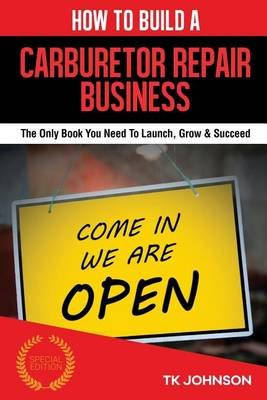 How to Build a Carburetor Repair Business - The Only Book You Need to Launch, Grow & Succeed (Paperback): T K Johnson