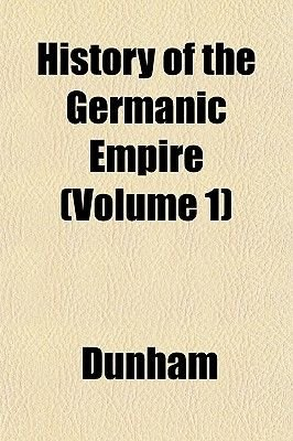 History of the Germanic Empire (Volume 1) (Paperback): Dunham