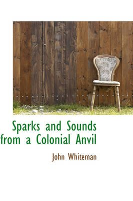 Sparks and Sounds from a Colonial Anvil (Hardcover): John Whiteman