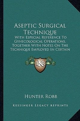 Aseptic Surgical Technique - With Especial Reference to Gynecological Operations, Together with Notes on the Technique Employed...