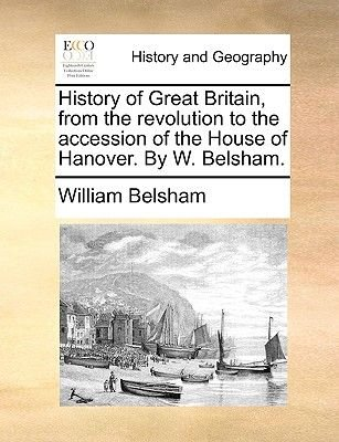 History of Great Britain, from the Revolution to the Accession of the House of Hanover. by W. Belsham. (Paperback): William...