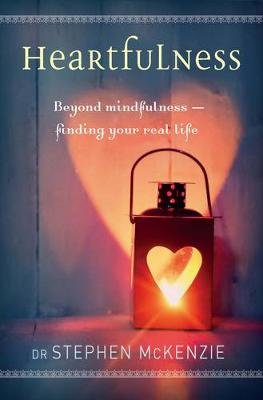 Heartfulness: Beyond Mindfulness, Finding Your Real Life (Paperback): Stephen McKenzie