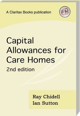 Capital Allowances for Care Homes - A Guide for Owners (Paperback, 2nd edition): Ray Chidell, Ian Sutton