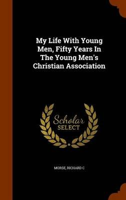 My Life with Young Men, Fifty Years in the Young Men's Christian Association (Hardcover): Morse Richard C