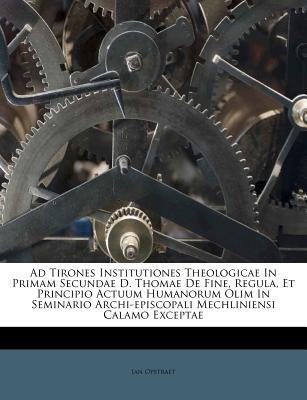 Ad Tirones Institutiones Theologicae in Primam Secundae D. Thomae de Fine, Regula, Et Principio Actuum Humanorum Olim in...