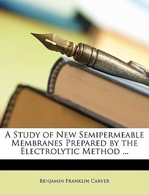 A Study of New Semipermeable Membranes Prepared by the Electrolytic Method ... (Paperback): Benjamin Franklin Carver