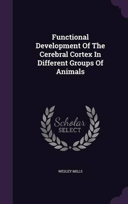 Functional Development of the Cerebral Cortex in Different Groups of Animals (Hardcover): Wesley Mills