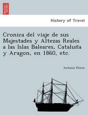 Cronica del Viaje de Sus Majestades y Altezas Reales a Las Islas Baleares, Catalun A Y Aragon, En 1860, Etc. (English, Spanish,...