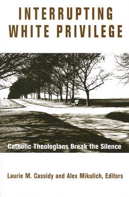 Interrupting White Privilege - Catholic Theologians Break the Silence (Paperback, Annotated edition): Alexander Mikulich,...