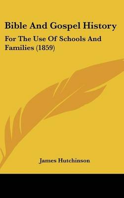 Bible and Gospel History - For the Use of Schools and Families (1859) (Hardcover): James Hutchinson
