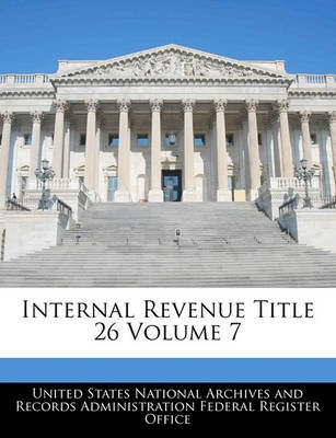 Internal Revenue Title 26 Volume 7 (Paperback): United States National Archives and Reco