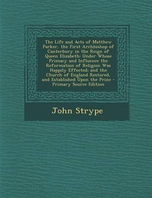 The Life and Acts of Matthew Parker, the First Archbishop of Canterbury in the Reign of Queen Elizabeth - Under Whose Primacy...