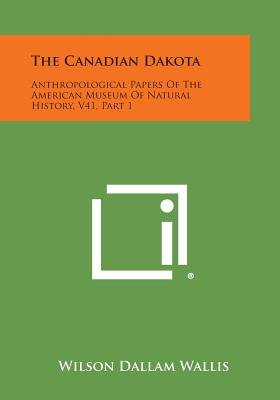 The Canadian Dakota - Anthropological Papers of the American Museum of Natural History, V41, Part 1 (Paperback): Wilson Dallam...