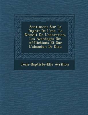 Sentimens Sur La Dignit de L' Me, La N Cessit de L'Adoration, Les Avantages Des Afflictions Et Sur L'Abandon de...