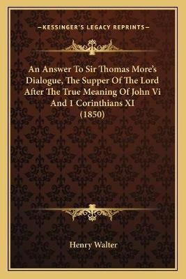 An Answer to Sir Thomas More's Dialogue, the Supper of the Lord After the True Meaning of John VI and 1 Corinthians XI...