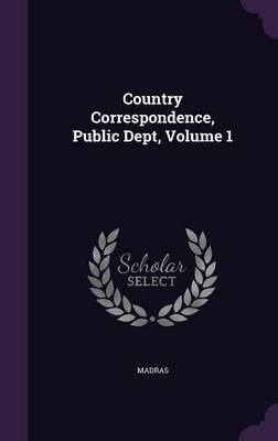 Country Correspondence, Public Dept, Volume 1 (Hardcover): Madras