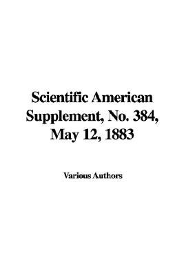 Scientific American Supplement, No. 384, May 12, 1883 (Hardcover): Indy Publications