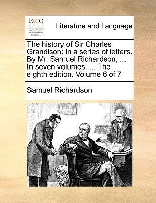 The History of Sir Charles Grandison; In a Series of Letters. by Mr. Samuel Richardson, ... in Seven Volumes. ... the Eighth...