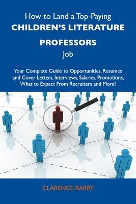How to Land a Top-Paying Children's Literature Professors Job: Your Complete Guide to Opportunities, Resumes and Cover...