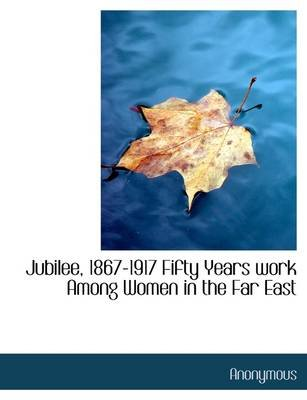 Jubilee, 1867-1917 Fifty Years Work Among Women in the Far East (Paperback): Anonymous
