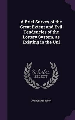 A Brief Survey of the Great Extent and Evil Tendencies of the Lottery System, as Existing in the Uni (Hardcover): Job Roberts...