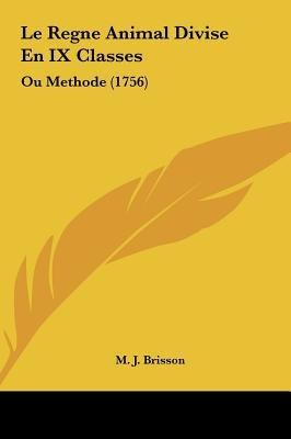 Le Regne Animal Divise En IX Classes - Ou Methode (1756) (English, French, Hardcover): M. J. Brisson