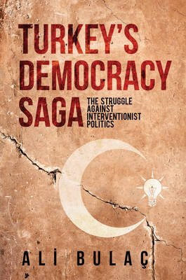 Turkey S Democracy Saga - The Struggle Against Interventionist Politics (Electronic book text): Ali Bulac