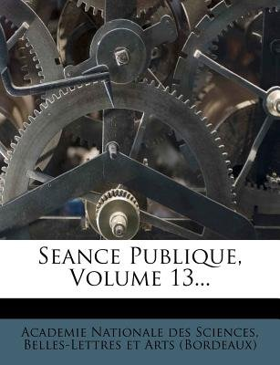 Seance Publique, Volume 13... (English, French, Paperback): Belles Academie Nationale Des Sciences