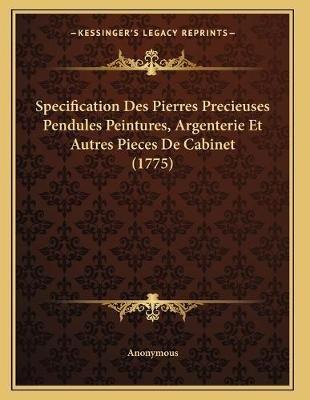 Specification Des Pierres Precieuses Pendules Peintures, Argenterie Et Autres Pieces de Cabinet (1775) (French, Paperback):...