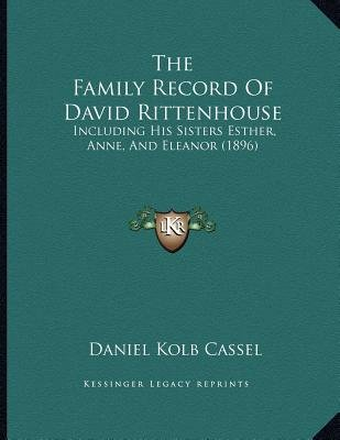 The Family Record of David Rittenhouse - Including His Sisters Esther, Anne, and Eleanor (1896) (Paperback): Daniel Kolb Cassel
