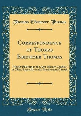 Correspondence of Thomas Ebenezer Thomas - Mainly Relating to the Anti-Slavery Conflict in Ohio, Especially in the Presbyterian...